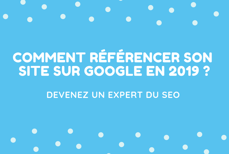 Comment référencer son site sur Google en 2019 ?